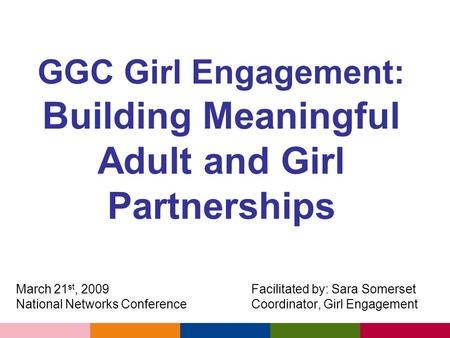 GGC Girl Engagement: Building Meaningful Adult and Girl Partnerships March 21 st, 2009 Facilitated by: Sara Somerset National Networks Conference Coordinator,