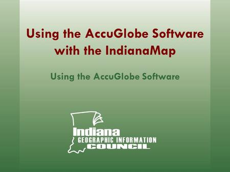 Using the AccuGlobe Software with the IndianaMap Using the AccuGlobe Software.