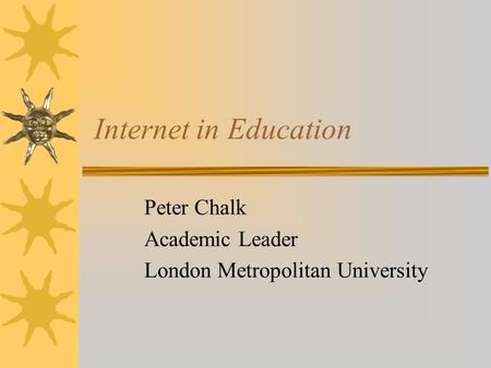 Internet in Education Peter Chalk Academic Leader London Metropolitan University.