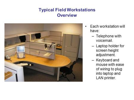 Typical Field Workstations Overview Each workstation will have: –Telephone with voicemail. –Laptop holder for screen height adjustment. –Keyboard and mouse.