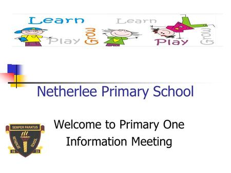 Netherlee Primary School Welcome to Primary One Information Meeting.