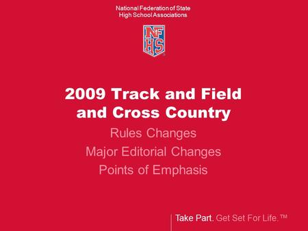 Take Part. Get Set For Life.™ National Federation of State High School Associations 2009 Track and Field and Cross Country Rules Changes Major Editorial.