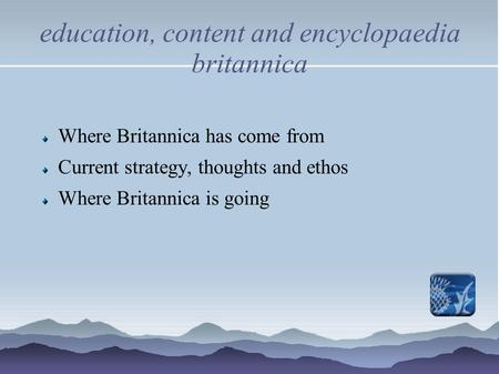 Education, content and encyclopaedia britannica Where Britannica has come from Current strategy, thoughts and ethos Where Britannica is going.