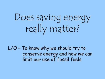 Does saving energy really matter? L/O – To know why we should try to conserve energy and how we can limit our use of fossil fuels.