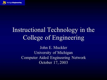 Instructional Technology in the College of Engineering John E. Muckler University of Michigan Computer Aided Engineering Network October 17, 2003.