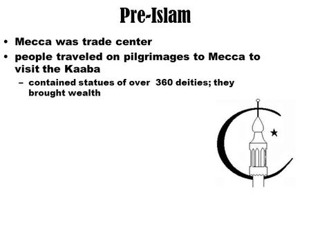 Pre-Islam Mecca was trade center people traveled on pilgrimages to Mecca to visit the Kaaba –contained statues of over 360 deities; they brought wealth.