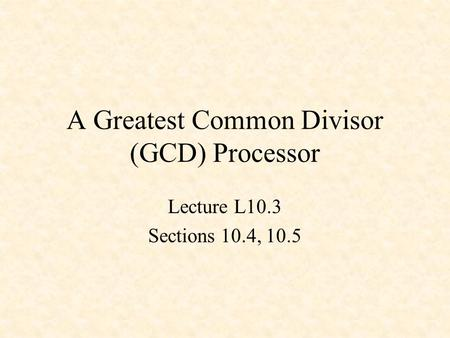 A Greatest Common Divisor (GCD) Processor Lecture L10.3 Sections 10.4, 10.5.