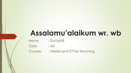 Assalamu'alaikum wr. wb Name: Suciyati Class: 6D Courses: Media and ICT for Teaching.