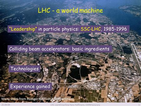 "LHC - a world machine 25-09-09LHC-world machine Hans Hoffmann, CERN honorary1 ""Leadership"" in particle physics: SSC-LHC, 1985-1996 Colliding beam accelerators:"