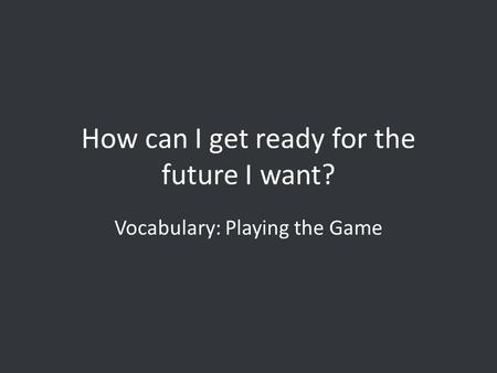 How can I get ready for the future I want? Vocabulary: Playing the Game.