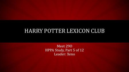 Meet 29O HPPA Study, Part 5 of 12 Leader: Xeno HARRY POTTER LEXICON CLUB.