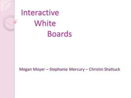 Interactive White Boards Megan Moyer – Stephanie Mercury – Christin Shattuck.