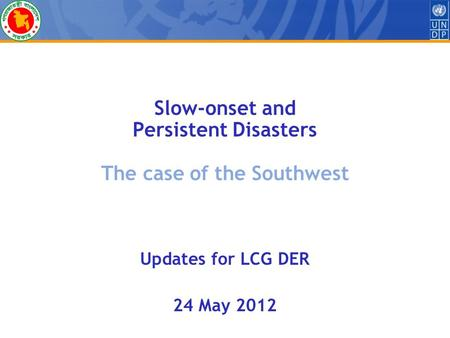 1 Slow-onset and Persistent Disasters The case of the Southwest Updates for LCG DER 24 May 2012.