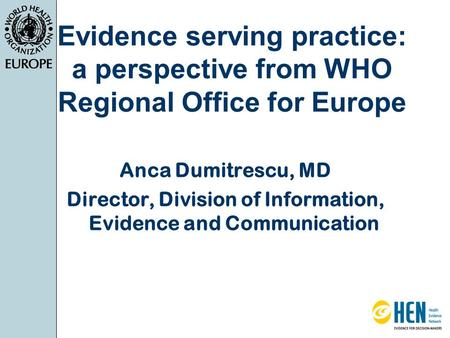Evidence serving practice: a perspective from WHO Regional Office for Europe Anca Dumitrescu, MD Director, Division of Information, Evidence and Communication.