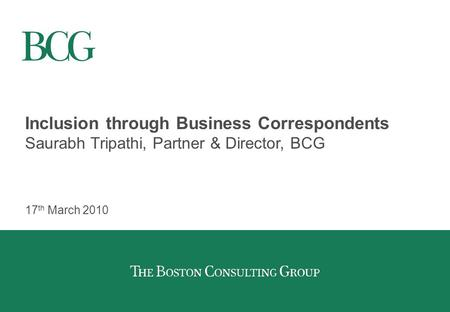 Inclusion through Business Correspondents Saurabh Tripathi, Partner & Director, BCG 17 th March 2010.
