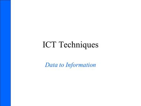 ICT Techniques Data to Information. Data – the raw, unprocessed facts that passes through a series of operational steps to become useful and meaningful.