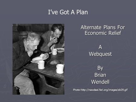 I've Got A Plan Alternate Plans For Economic Relief A Webquest By Brian Wendell Photo-http://newdeal.feri.org/images/ab29.gif.