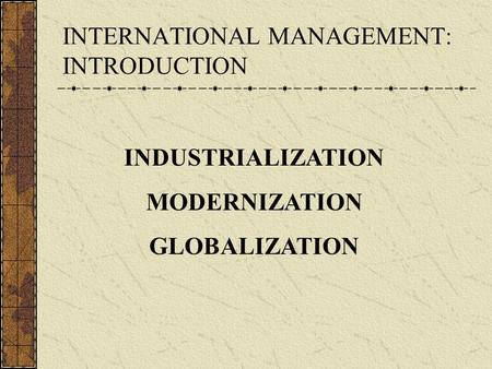 INTERNATIONAL MANAGEMENT: INTRODUCTION INDUSTRIALIZATION MODERNIZATION GLOBALIZATION.