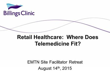 Retail Healthcare: Where Does Telemedicine Fit? EMTN Site Facilitator Retreat August 14 th, 2015.