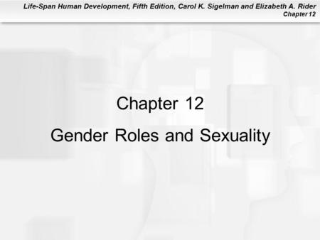 Life-Span Human Development, Fifth Edition, Carol K. Sigelman and Elizabeth A. Rider Chapter 12 Chapter 12 Gender Roles and Sexuality.