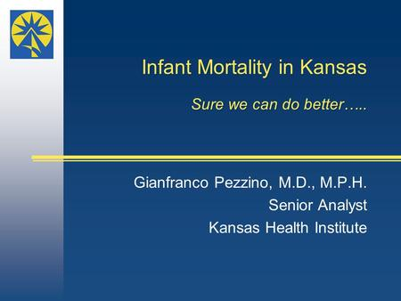 Infant Mortality in Kansas Sure we can do better….. Gianfranco Pezzino, M.D., M.P.H. Senior Analyst Kansas Health Institute.