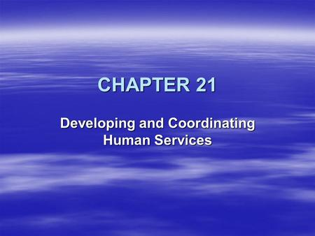 CHAPTER 21 Developing and Coordinating Human Services.