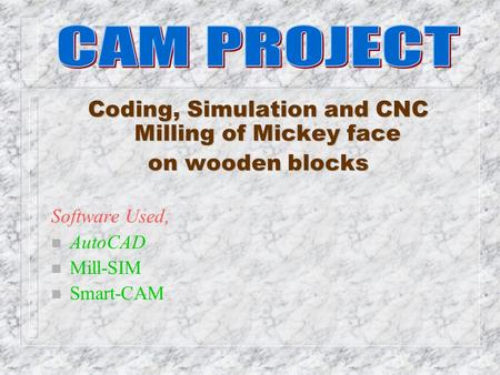 Coding, Simulation and CNC Milling of Mickey face on wooden blocks Software Used, n AutoCAD n Mill-SIM n Smart-CAM.