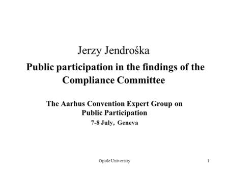 Opole University1 Jerzy Jendrośka Public participation in the findings of the Compliance Committee The Aarhus Convention Expert Group on Public Participation.