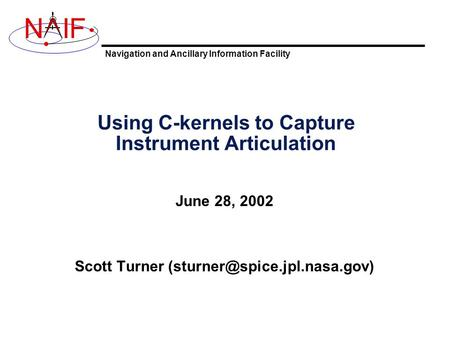 Navigation and Ancillary Information Facility NIF Using C-kernels to Capture Instrument Articulation June 28, 2002 Scott Turner