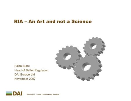 Faisal Naru Head of Better Regulation DAI Europe Ltd November 2007 Washington London Johannesburg Ramallah RIA – An Art and not a Science.