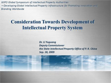 Consideration Towards Development of Intellectual Property System Dr. Li Yuguang Deputy Commissioner the State Intellectual Property Office of P. R. China.