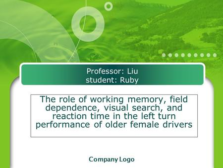 Company Logo Professor: Liu student: Ruby The role of working memory, field dependence, visual search, and reaction time in the left turn performance of.