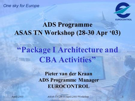 "April 2003ASAS TN 28-30 April 2003 Workshop1 ADS Programme ASAS TN Workshop (28-30 Apr '03) ""Package I Architecture and CBA Activities"" Pieter van der."