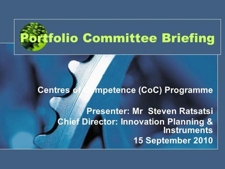Portfolio Committee Briefing Centres of Competence (CoC) Programme Presenter: Mr Steven Ratsatsi Chief Director: Innovation Planning & Instruments 15 September.