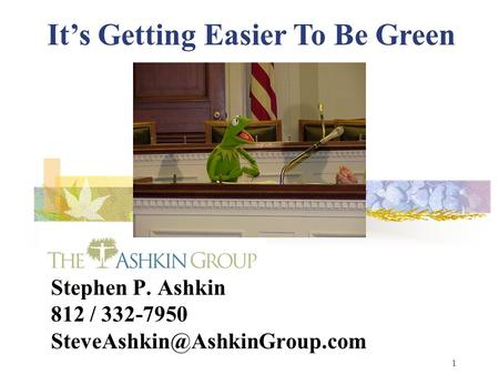 1 Stephen P. Ashkin 812 / 332-7950 It's Getting Easier To Be Green.