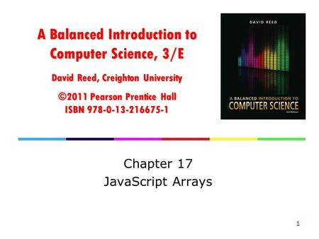 A Balanced Introduction to Computer Science, 3/E David Reed, Creighton University ©2011 Pearson Prentice Hall ISBN 978-0-13-216675-1 Chapter 17 JavaScript.