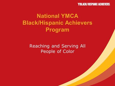 National YMCA Black/Hispanic Achievers Program Reaching and Serving All People of Color.