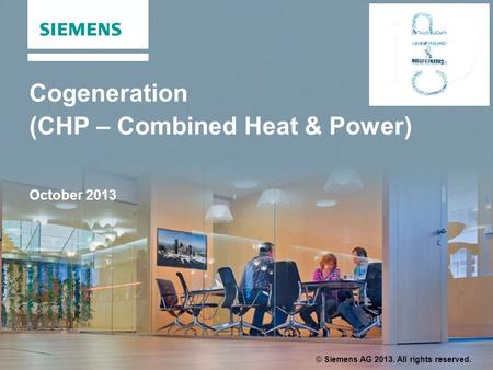 Cogeneration (CHP – Combined Heat & Power) October 2013 © Siemens AG 2013. All rights reserved.