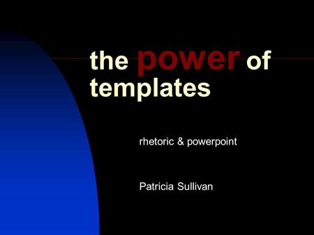 The power of templates rhetoric & powerpoint Patricia Sullivan.