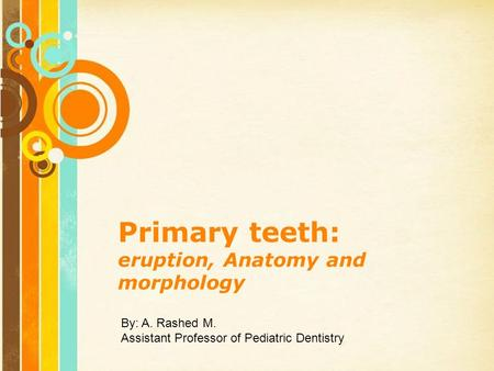 Free Powerpoint Templates Page 1 Free Powerpoint Templates Primary teeth: eruption, Anatomy and morphology By: A. Rashed M. Assistant Professor of Pediatric.