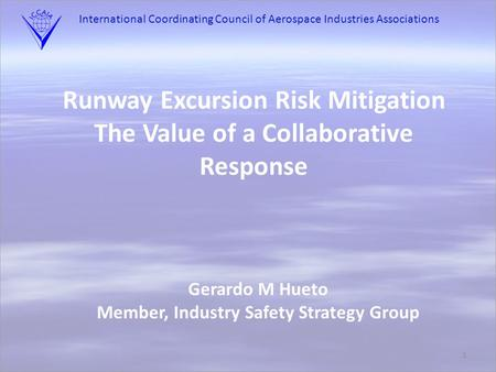 International Coordinating Council of Aerospace Industries Associations 1 Runway Excursion Risk Mitigation The Value of a Collaborative Response Gerardo.