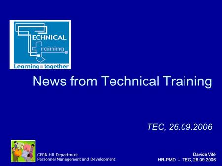 CERN HR Department Personnel Management and Development Davide Vitè HR-PMD – TEC, 26.09.2006 News from Technical Training TEC, 26.09.2006.
