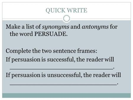 QUICK WRITE Make a list of synonyms and antonyms for the word PERSUADE. Complete the two sentence frames: If persuasion is successful, the reader will.