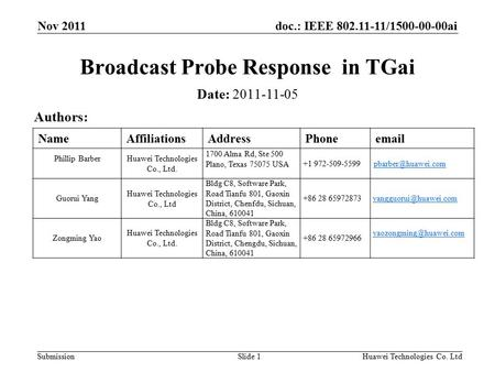 Doc.: IEEE 802.11-11/1500-00-00ai Submission Nov 2011 Huawei Technologies Co. LtdSlide 1 Broadcast Probe Response in TGai Date: 2011-11-05 Authors: NameAffiliationsAddressPhoneemail.