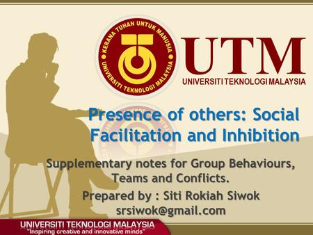 UTM UNIVERSITI TEKNOLOGI MALAYSIA Presence of others: Social Facilitation and Inhibition Supplementary notes for Group Behaviours, Teams and Conflicts.