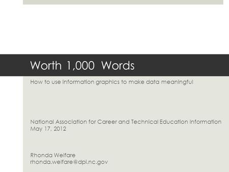 Worth 1,000 Words How to use information graphics to make data meaningful National Association for Career and Technical Education Information May 17, 2012.