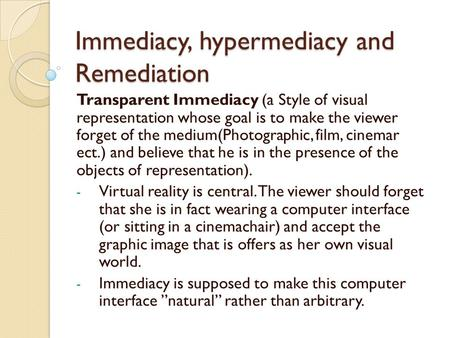 Immediacy, hypermediacy and Remediation Transparent Immediacy (a Style of visual representation whose goal is to make the viewer forget of the medium(Photographic,
