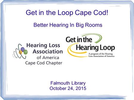 Get in the Loop Cape Cod! Better Hearing In Big Rooms Falmouth Library October 24, 2015.