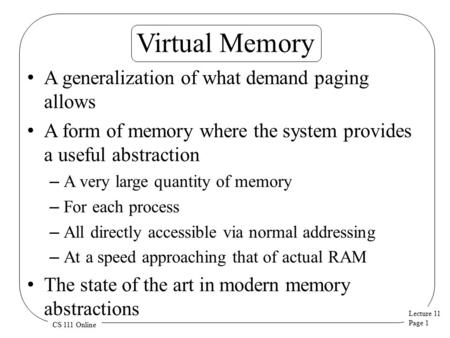 Lecture 11 Page 1 CS 111 Online Virtual Memory A generalization of what demand paging allows A form of memory where the system provides a useful abstraction.