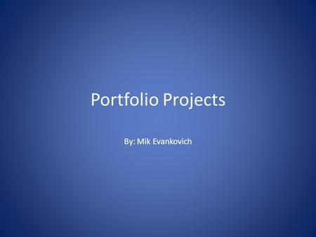 Portfolio Projects By: Mik Evankovich. The Mind I am a 17 year old boy who works hard in and out of school. I wouldn't call myself a scholar but I wouldn't.